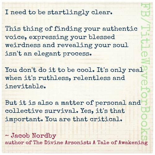 """""""I need to be startlingly clear. This thing of finding your authentic voice, expressing your blessed weirdness and revealing your soul isn't an elegant process..."""" Jacob Nordby."""